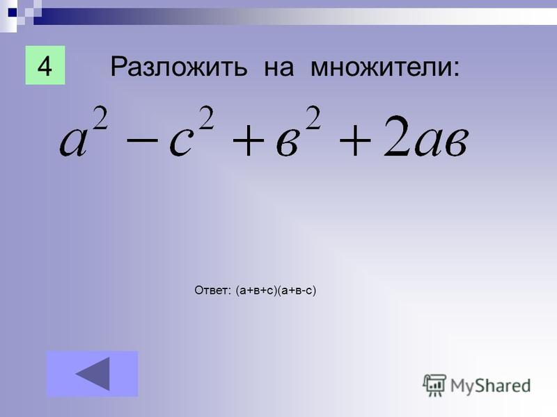 Разложить на множители: Ответ: (а+в+с)(а+в-с) 4