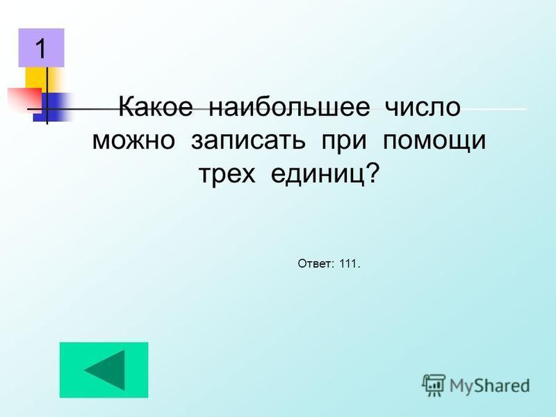 Какое наибольшее число можно записать при помощи трех единиц? Ответ: 111. 1
