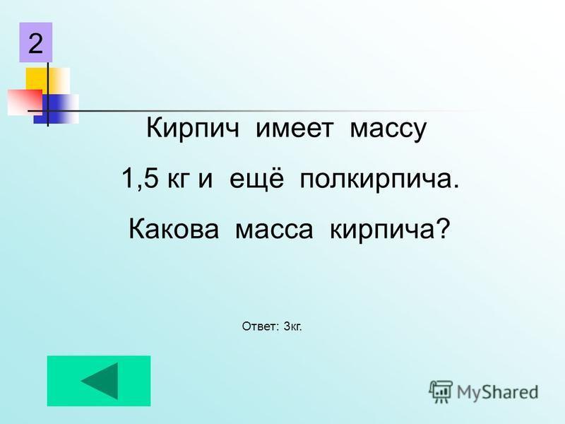 Кирпич имеет массу 1,5 кг и ещё полкирпича. Какова масса кирпича? Ответ: 3 кг. 2