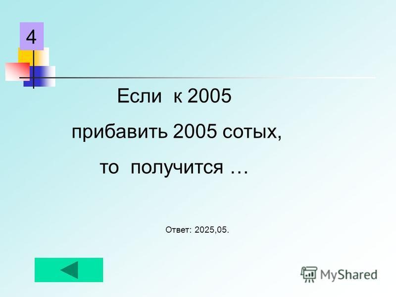 Если к 2005 прибавить 2005 сотых, то получится … Ответ: 2025,05. 4
