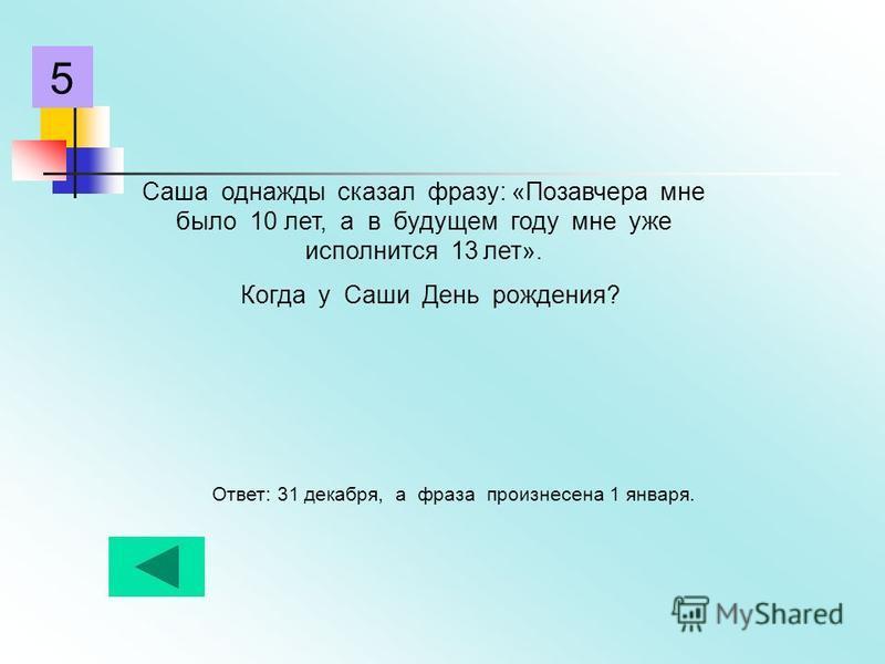 Саша однажды сказал фразу: «Позавчера мне было 10 лет, а в будущем году мне уже исполнится 13 лет». Когда у Саши День рождения? Ответ: 31 декабря, а фраза произнесена 1 января. 5