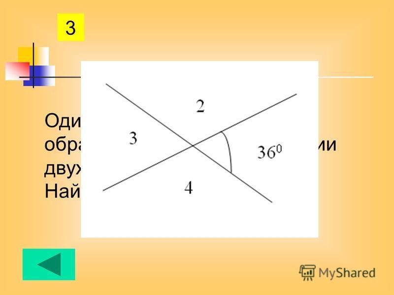 3 Один из четырех углов, образованных при пересечении двух прямых 36 градусов. Найдите остальные углы.