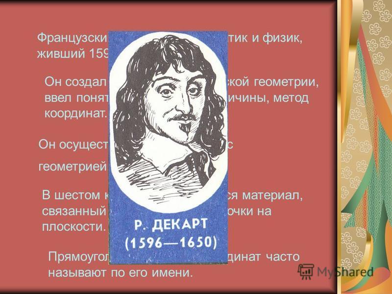 Французский философ, математик и физик, живший 1596 – 1650 годах. Он создал основы аналитической геометрии, ввел понятие переменной величины, метод координат. Он осуществил связь алгебры с геометрией. В шестом классе нами изучался материал, связанный