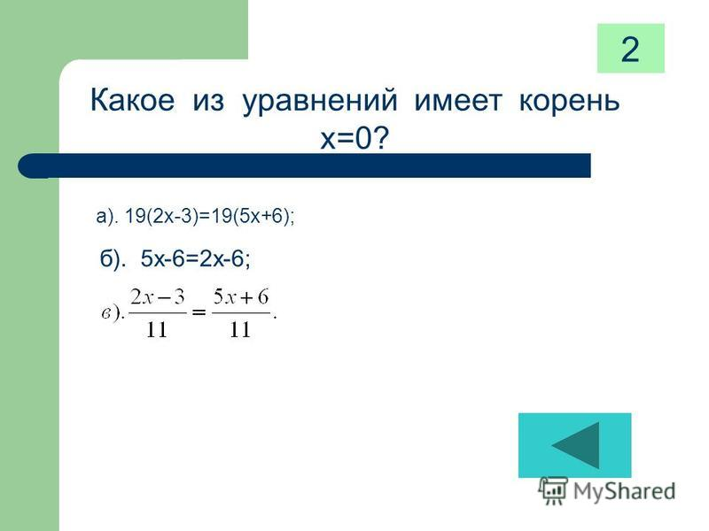 Какое из уравнений имеет корень х=0? а). 19(2 х-3)=19(5 х+6); б). 5 х-6=2 х-6; 2