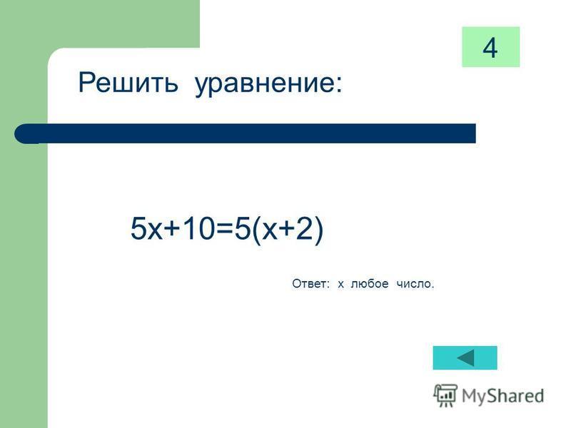 Решить уравнение: 5 х+10=5(х+2) Ответ: х любое число. 4