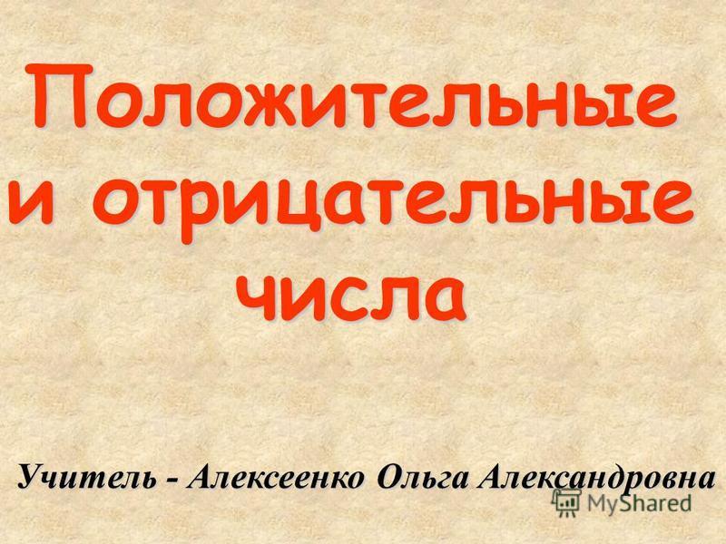 Положительные и отрицательные числа Учитель - Алексеенко Ольга Александровна