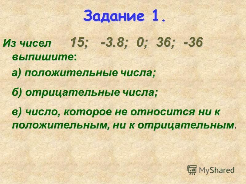 Задание 1. Из чисел 15; -3.8; 0; 36; -36 выпишите: а) положительные числа; а) положительные числа; б) отрицательные числа; б) отрицательные числа; в) число, которое не относится ни к положительным, ни к отрицательным в) число, которое не относится ни