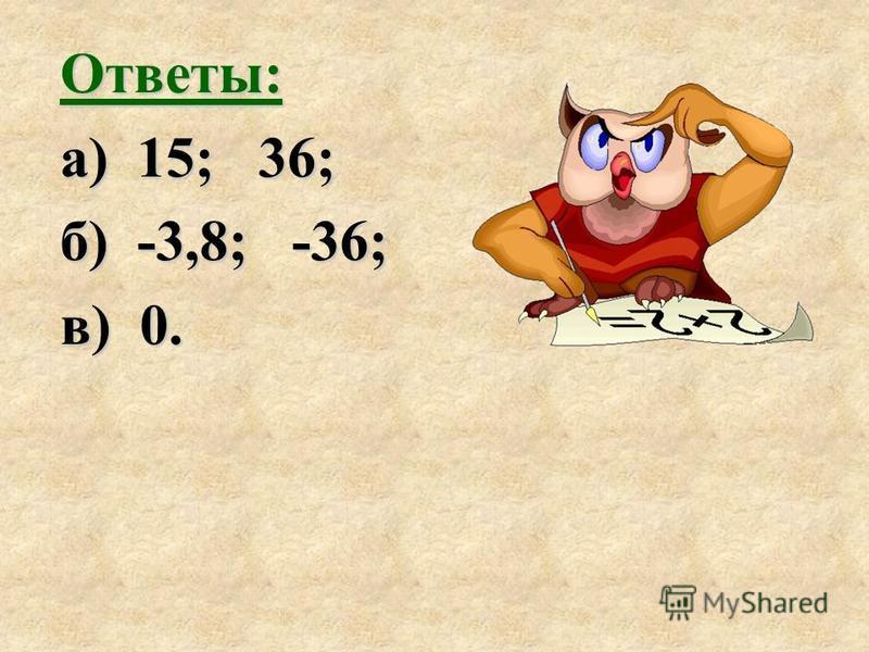 Ответы: а) 15; 36; б) -3,8; -36; в) 0.