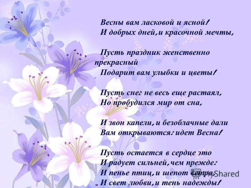 Весны вам ласковой и ясной ! И добрых дней, и красочной мечты, Пусть праздник женственно прекрасный Подарит вам улыбки и цветы ! Пусть снег не весь еще растаял, Но пробудился мир от сна, И звон капели, и безоблачные дали Вам открываются : идет Весна