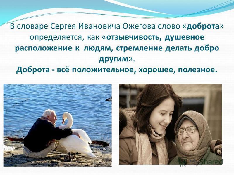 В словаре Сергея Ивановича Ожегова слово «доброта» определяется, как «отзывчивость, душевное расположение к людям, стремление делать добро другим». Доброта - всё положительное, хорошее, полезное.