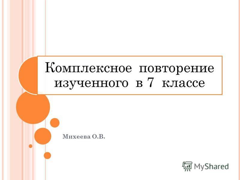 Комплексное повторение изученного в 7 классе Михеева О.В.
