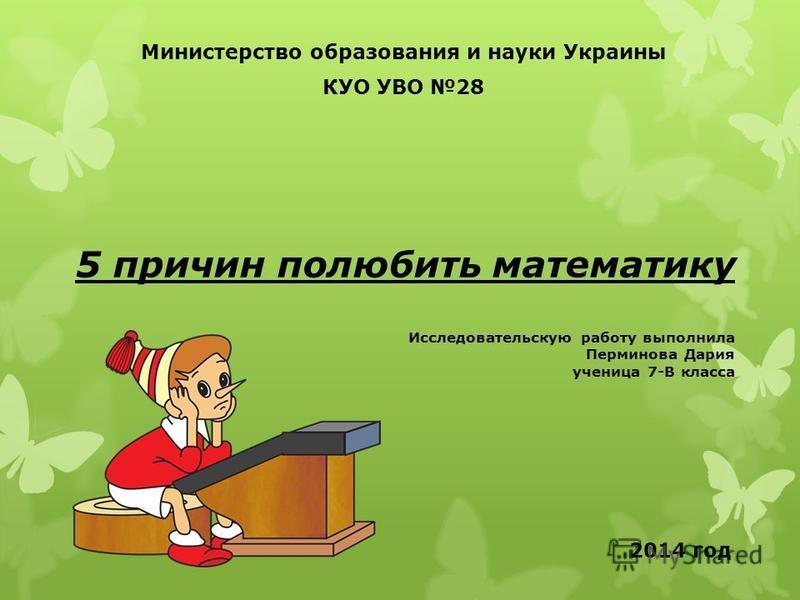 5 причин полюбить математику Исследовательскую работу выполнила Перминова Дария ученица 7-В класса Министерство образования и науки Украины КУО УВО 28 2014 год