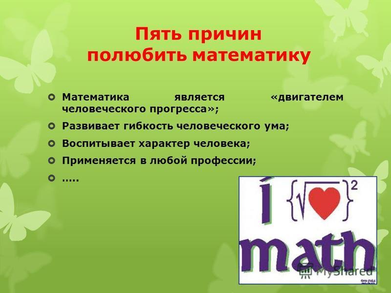Пять причин полюбить математику Математика является «двигателем человеческого прогресса»; Развивает гибкость человеческого ума; Воспитывает характер человека; Применяется в любой профессии; …..