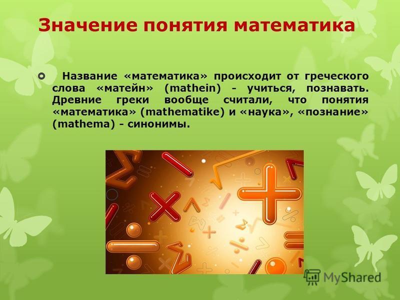 Значение понятия математика Название «математика» происходит от греческого слова «матейн» (mathein) - учиться, познавать. Древние греки вообще считали, что понятия «математика» (mathematike) и «наука», «познание» (mathema) - синонимы.