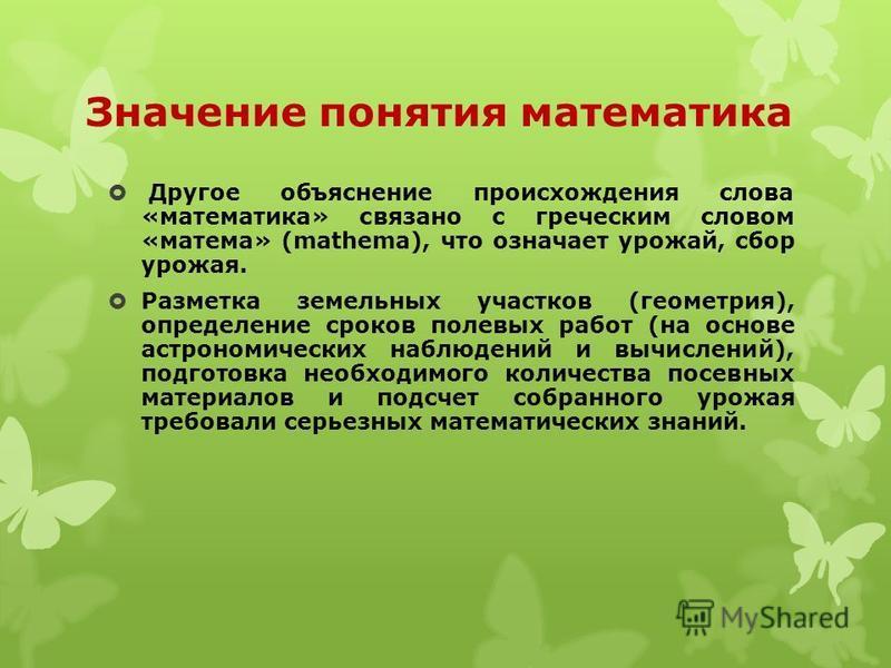 Значение понятия математика Другое объяснение происхождения слова «математика» связано с греческим словом «матема» (mathema), что означает урожай, сбор урожая. Разметка земельных участков (геометрия), определение сроков полевых работ (на основе астро