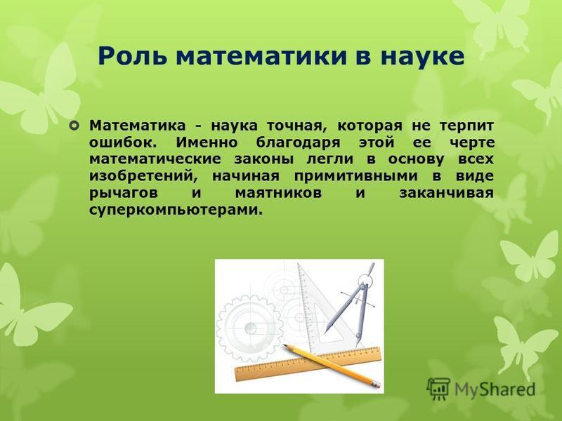 Роль математики в науке Математика - наука точная, которая не терпит ошибок. Именно благодаря этой ее черте математические законы легли в основу всех изобретений, начиная примитивными в виде рычагов и маятников и заканчивая суперкомпьютерами.