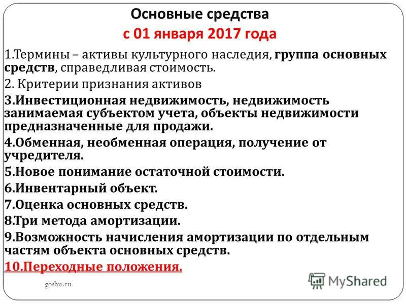 Основные средства с 01 января 2017 года gosbu.ru 1. Термины – активы культурного наследия, группа основных средств, справедливая стоимость. 2. Критерии признания активов 3. Инвестиционная недвижимость, недвижимость занимаемая субъектом учета, объекты