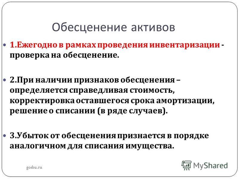 Обесценение активов gosbu.ru 1. Ежегодно в рамках проведения инвентаризации - проверка на обесценение. 2. При наличии признаков обесценения – определяется справедливая стоимость, корректировка оставшегося срока амортизации, решение о списании ( в ряд