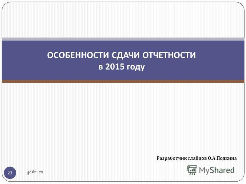 Разработчик слайдов О. А. Подкина 21 ОСОБЕННОСТИ СДАЧИ ОТЧЕТНОСТИ в 2015 году gosbu.ru