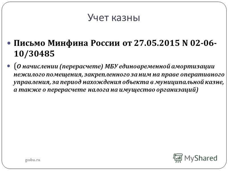 Учет казны gosbu.ru Письмо Минфина России от 27.05.2015 N 02-06- 10/30485 ( О начислении ( перерасчете ) МБУ единовременной амортизации нежилого помещения, закрепленного за ним на праве оперативного управления, за период нахождения объекта в муниципа