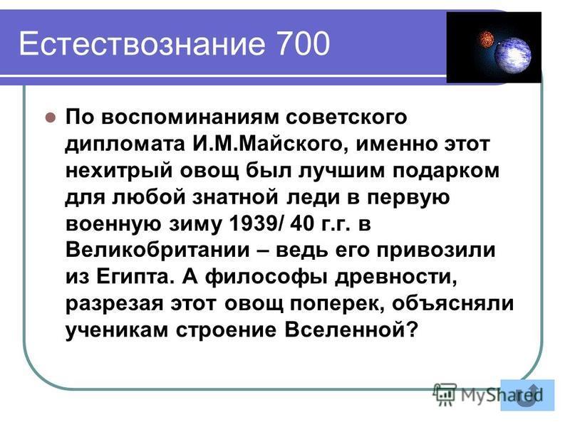 Естествознание 700 По воспоминаниям советского дипломата И.М.Майского, именно этот нехитрый овощ был лучшим подарком для любой знатной леди в первую военную зиму 1939/ 40 г.г. в Великобритании – ведь его привозили из Египта. А философы древности, раз