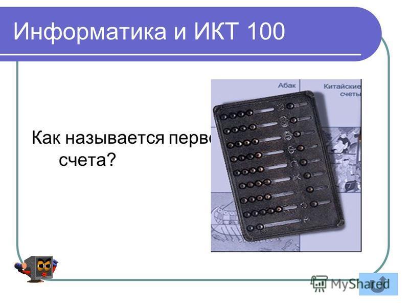 Информатика и ИКТ 100 Как называется первое устройство для счета?