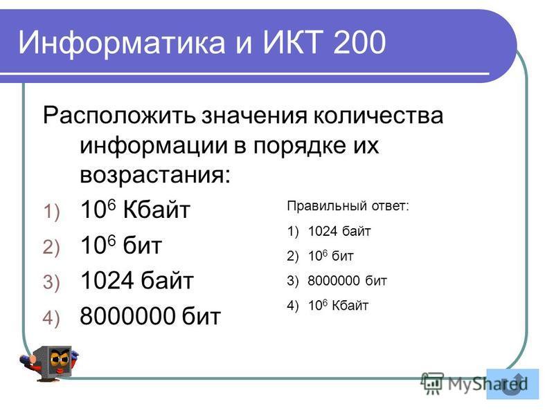 Информатика и ИКТ 200 Расположить значения количества информации в порядке их возрастания: 1) 10 6 Кбайт 2) 10 6 бит 3) 1024 байт 4) 8000000 бит Правильный ответ: 1)1024 байт 2)10 6 бит 3)8000000 бит 4)10 6 Кбайт
