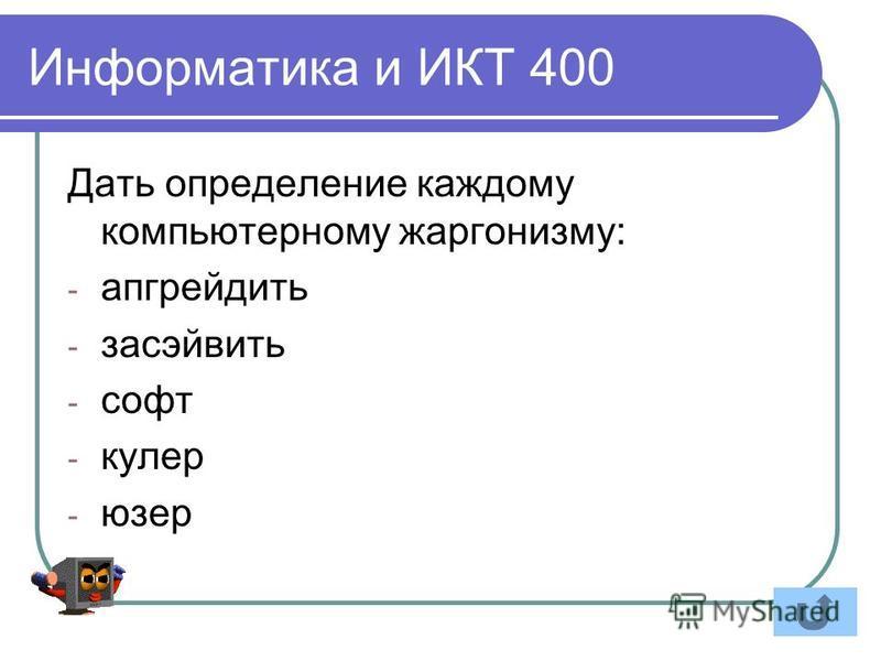 Информатика и ИКТ 400 Дать определение каждому компьютерному жаргонизму: - апгрейдить - засэйвить - софт - кулер - юзер