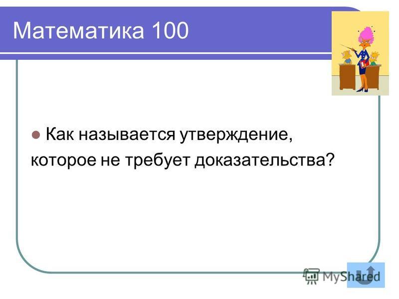 Математика 100 Как называется утверждение, которое не требует доказательства?