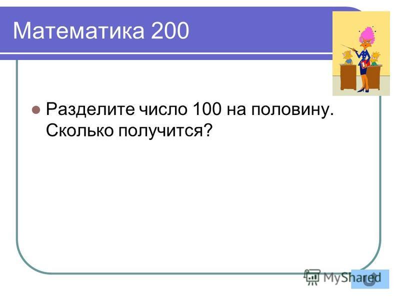 Математика 200 Разделите число 100 на половину. Сколько получится?