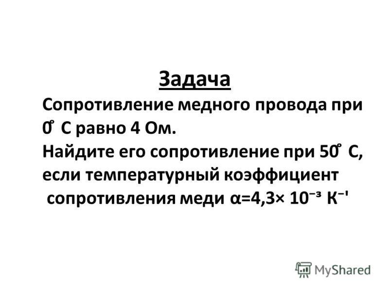 Задача Сопротивление медного провода при 0 ̊ С равно 4 Ом. Найдите его сопротивление при 50 ̊ С, если температурный коэффициент сопротивления меди α=4,3× 10 К'