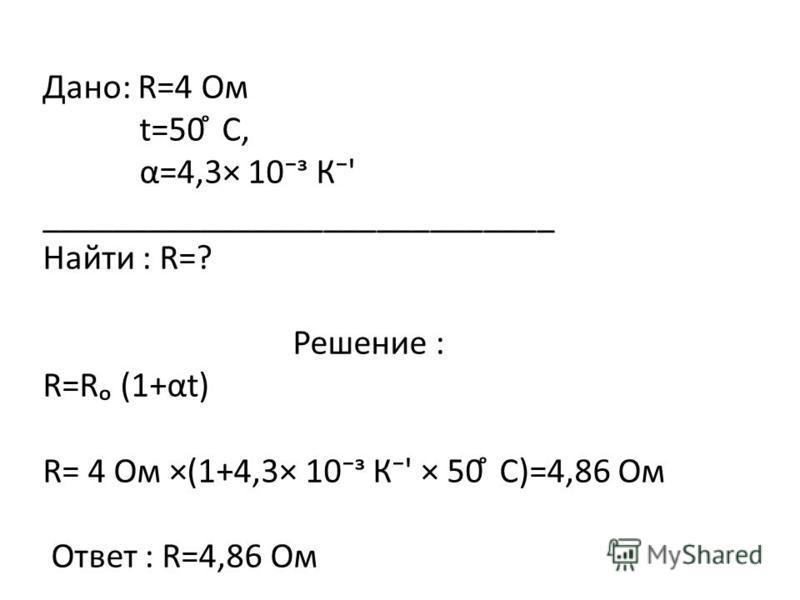 Дано: R=4 Ом t=50 ̊ С, α=4,3× 10 К' _____________________________ Найти : R=? Решение : R=R (1+at) R= 4 Ом ×(1+4,3× 10 К' × 50 ̊ С)=4,86 Ом Ответ : R=4,86 Ом