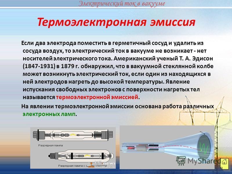 Если два электрода поместить в герметичный сосуд и удалить из сосуда воздух, то электрический ток в вакууме не возникает - нет носителей электрического тока. Американский ученый Т. А. Эдисон (1847-1931) в 1879 г. обнаружил, что в вакуумной стеклянной
