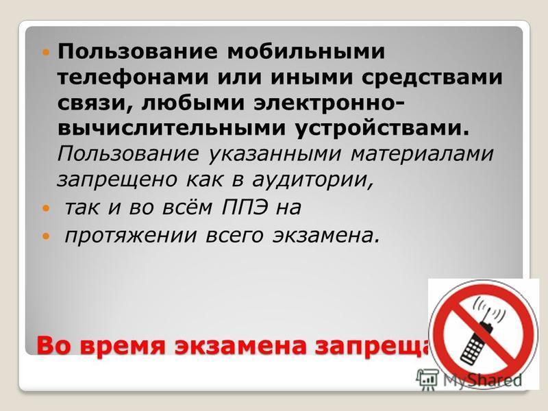 Во время экзамена запрещается: Пользование мобильными телефонами или иными средствами связи, любыми электронно- вычислительными устройствами. Пользование указанными материалами запрещено как в аудитории, так и во всём ППЭ на протяжении всего экзамена
