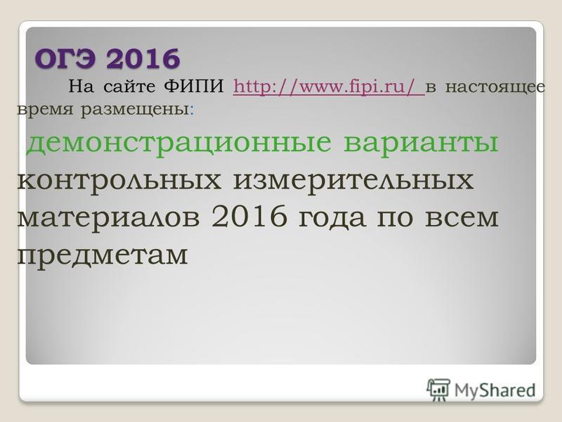 ОГЭ 2016 На сайте ФИПИ http://www.fipi.ru/ в настоящее время размещены : демонстрационные варианты контрольных измерительных материалов 2016 года по всем предметам