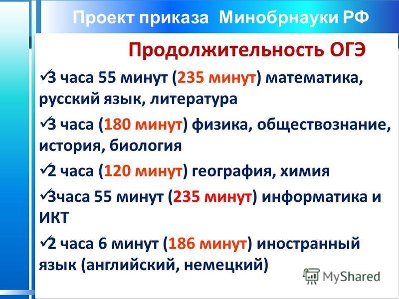 Проект приказа Минобрнауки РФ Продолжительность ОГЭ 3 часа 55 минут (235 минут) математика, русский язык, литература 3 часа (180 минут) физика, обществознание, история, биология 2 часа (120 минут) география, химия 3 часа 55 минут (235 минут) информат