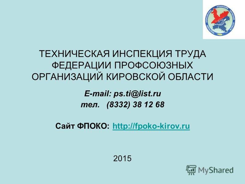 ТЕХНИЧЕСКАЯ ИНСПЕКЦИЯ ТРУДА ФЕДЕРАЦИИ ПРОФСОЮЗНЫХ ОРГАНИЗАЦИЙ КИРОВСКОЙ ОБЛАСТИ E-mail: ps.ti@list.ru тел. (8332) 38 12 68 Сайт ФПОКО: http://fpoko-kirov.ruhttp://fpoko-kirov.ru 2015