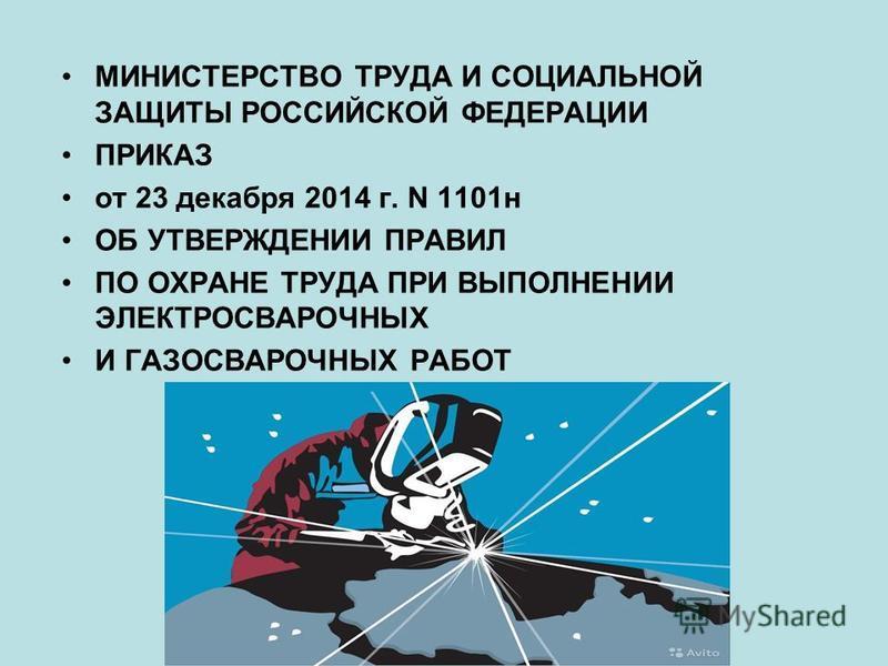 МИНИСТЕРСТВО ТРУДА И СОЦИАЛЬНОЙ ЗАЩИТЫ РОССИЙСКОЙ ФЕДЕРАЦИИ ПРИКАЗ от 23 декабря 2014 г. N 1101 н ОБ УТВЕРЖДЕНИИ ПРАВИЛ ПО ОХРАНЕ ТРУДА ПРИ ВЫПОЛНЕНИИ ЭЛЕКТРОСВАРОЧНЫХ И ГАЗОСВАРОЧНЫХ РАБОТ