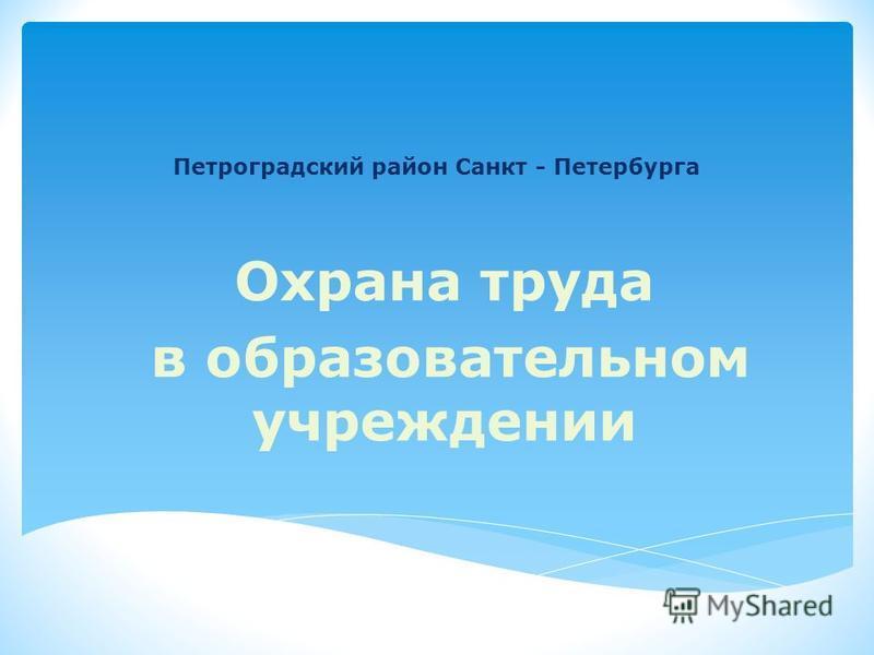 Петроградский район Санкт - Петербурга Охрана труда в образовательном учреждении