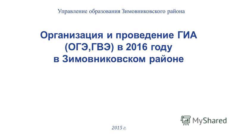 Организация и проведение ГИА (ОГЭ,ГВЭ) в 2016 году в Зимовниковском районе 2015 г. Управление образования Зимовниковского района