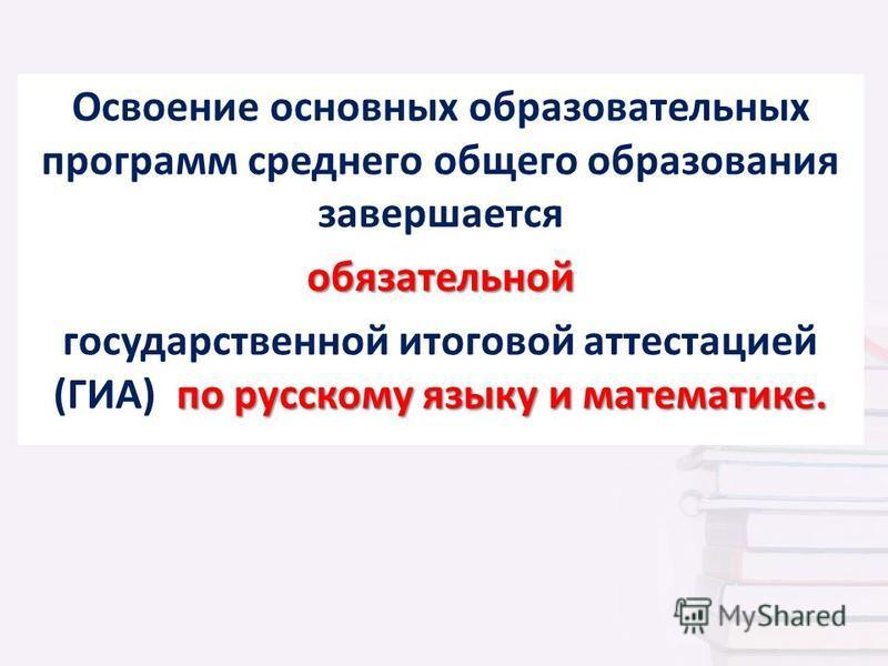 Освоение основных образовательных программ среднего общего образования завершается обязательной по русскому языку и математике. государственной итоговой аттестацией (ГИА) по русскому языку и математике.