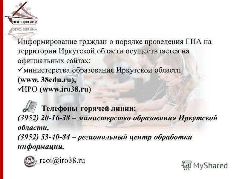 Информирование граждан о порядке проведения ГИА на территории Иркутской области осуществляется на официальных сайтах: министерства образования Иркутской области (www. 38edu.ru), ИРО (www.iro38.ru) Телефоны горячей линии: (3952) 20-16-38 – министерств