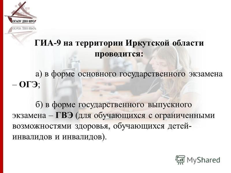 ГИА-9 на территории Иркутской области проводится: а) в форме основного государственного экзамена – ОГЭ; б) в форме государственного выпускного экзамена – ГВЭ (для обучающихся с ограниченными возможностями здоровья, обучающихся детей- инвалидов и инва