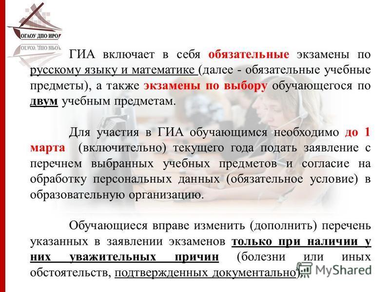 ГИА включает в себя обязательные экзамены по русскому языку и математике (далее - обязательные учебные предметы), а также экзамены по выбору обучающегося по двум учебным предметам. Для участия в ГИА обучающимся необходимо до 1 марта (включительно) те