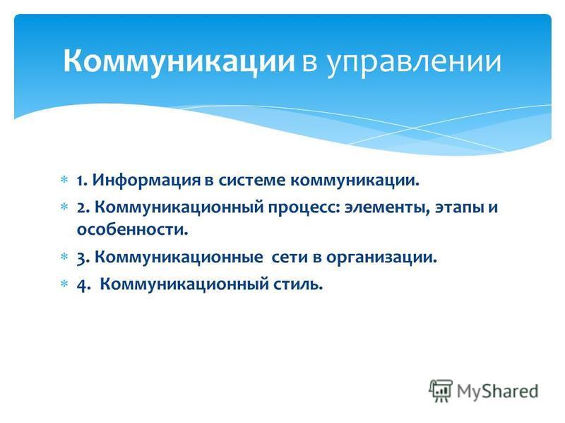 1. Информация в системе коммуникации. 2. Коммуникационный процесс: элементы, этапы и особенности. 3. Коммуникационные сети в организации. 4. Коммуникационный стиль. Коммуникации в управлении