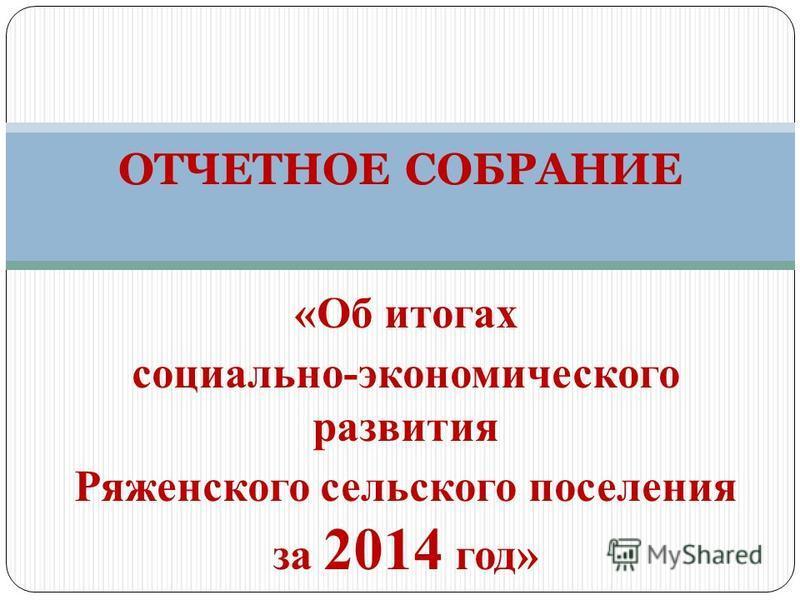 «Об итогах социально-экономического развития Ряженского сельского поселения за 2014 год» ОТЧЕТНОЕ СОБРАНИЕ