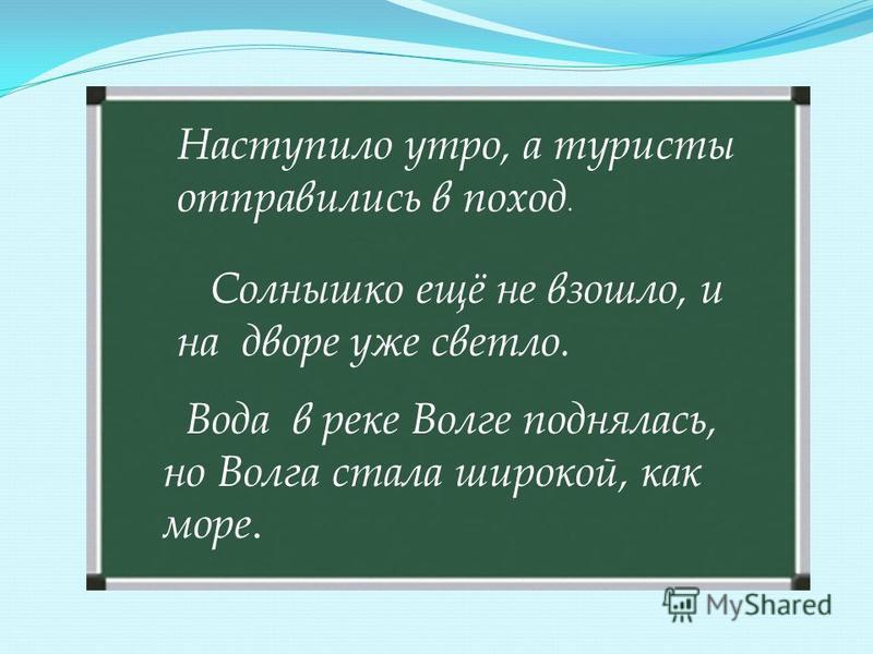 Наступило утро, а туристы отправились в поход. Солнышко ещё не взошло, и на дворе уже светло. Вода в реке Волге поднялась, но Волга стала широкой, как море.