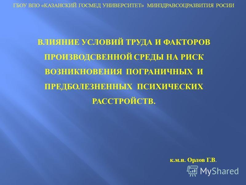 ВЛИЯНИЕ УСЛОВИЙ ТРУДА И ФАКТОРОВ ПРОИЗВОДСВЕННОЙ СРЕДЫ НА РИСК ВОЗНИКНОВЕНИЯ ПОГРАНИЧНЫХ И ПРЕДБОЛЕЗНЕННЫХ ПСИХИЧЕСКИХ РАССТРОЙСТВ. ГБОУ ВПО «КАЗАНСКИЙ ГОСМЕД УНИВЕРСИТЕТ» МИНЗДРАВСОЦРАЗВИТИЯ РОСИИ к.м.н. Орлов Г.В.