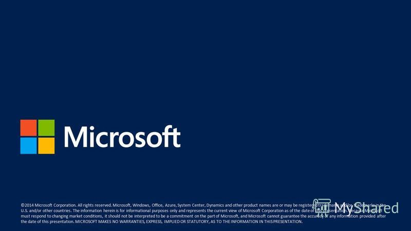 ©2014 Microsoft Corporation. All rights reserved. Microsoft, Windows, Office, Azure, System Center, Dynamics and other product names are or may be registered trademarks and/or trademarks in the U.S. and/or other countries. The information herein is f