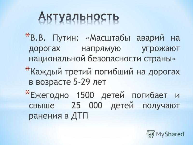 3 * В.В. Путин: «Масштабы аварий на дорогах напрямую угрожают национальной безопасности страны» * Каждый третий погибший на дорогах в возрасте 5-29 лет * Ежегодно 1500 детей погибает и свыше 25 000 детей получают ранения в ДТП